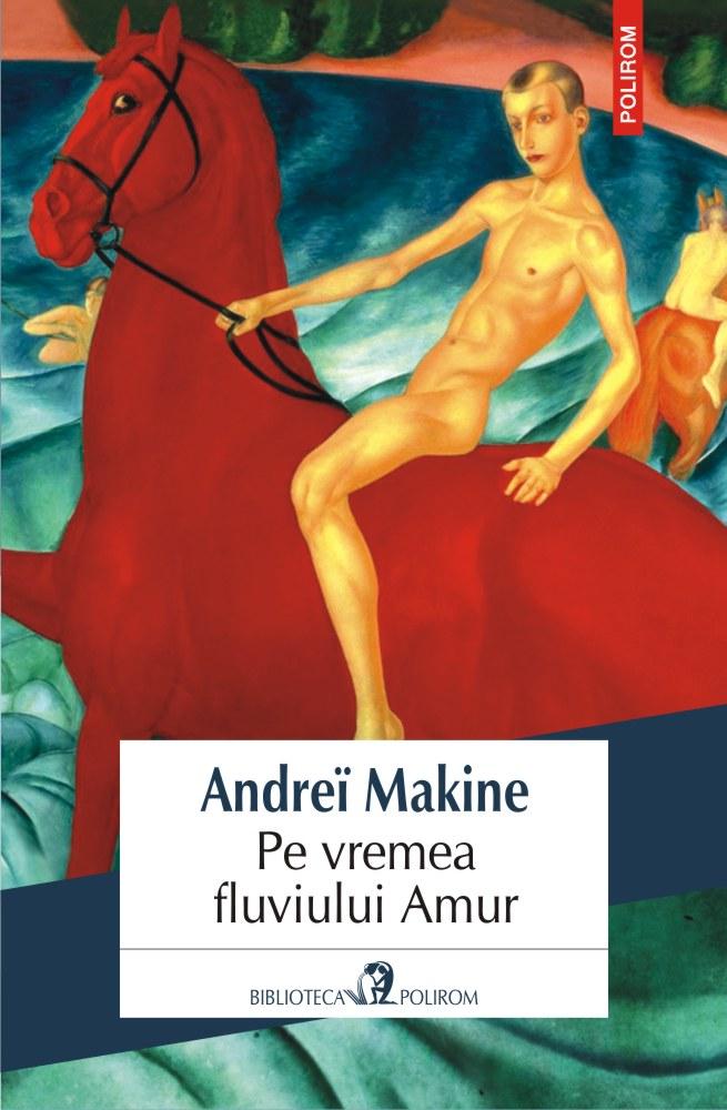 Pe vremea fluviului Amur - Andrei Makine | Editura Polirom