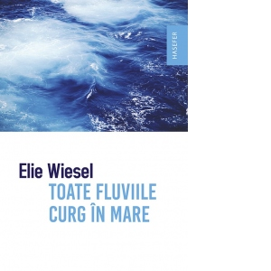 Toate fluviile curg in mare - Elie Wiesel | Editura Hasefer