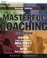The Masterful Coaching Fieldbook: Grow Your Business, Multiply Your Profits, Win the Talent War!, 2nd Edition